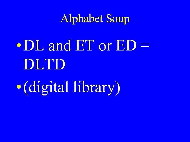 Alphabet Soup • DL and ET or ED = DLTD • (digital library)
