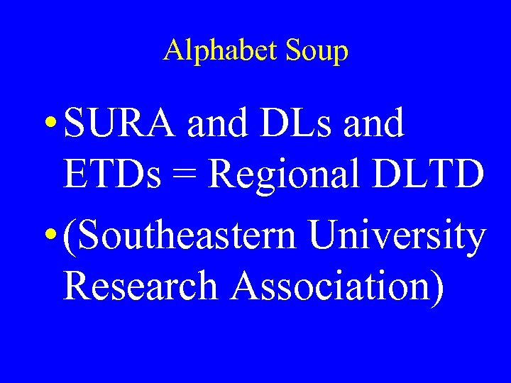 Alphabet Soup • SURA and DLs and ETDs = Regional DLTD • (Southeastern University