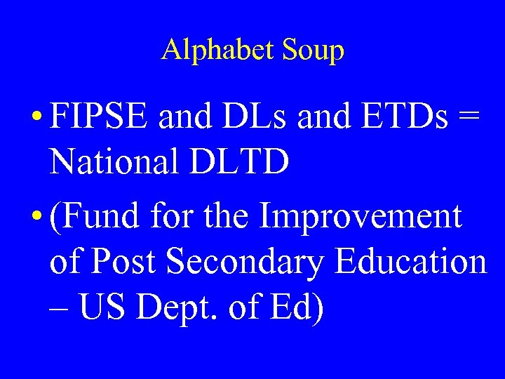 Alphabet Soup • FIPSE and DLs and ETDs = National DLTD • (Fund for