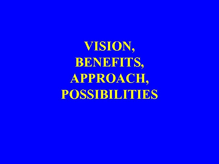 VISION, BENEFITS, APPROACH, POSSIBILITIES