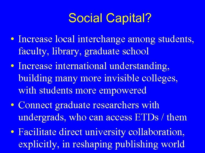 Social Capital? • Increase local interchange among students, faculty, library, graduate school • Increase