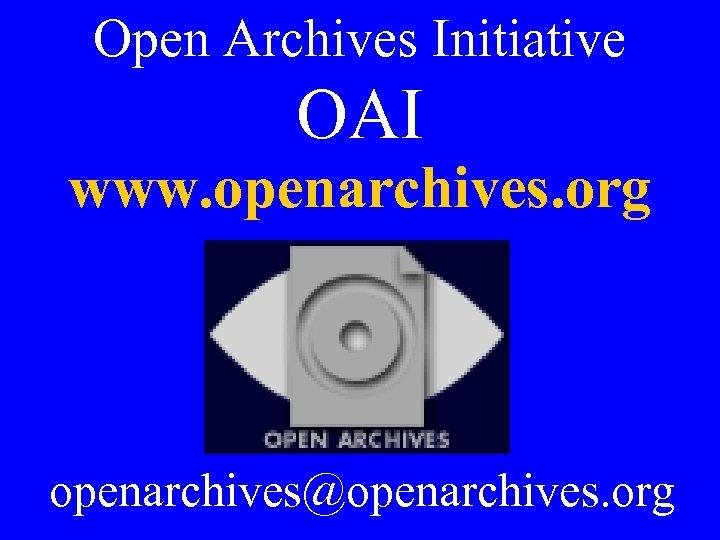 Open Archives Initiative OAI www. openarchives. org openarchives@openarchives. org