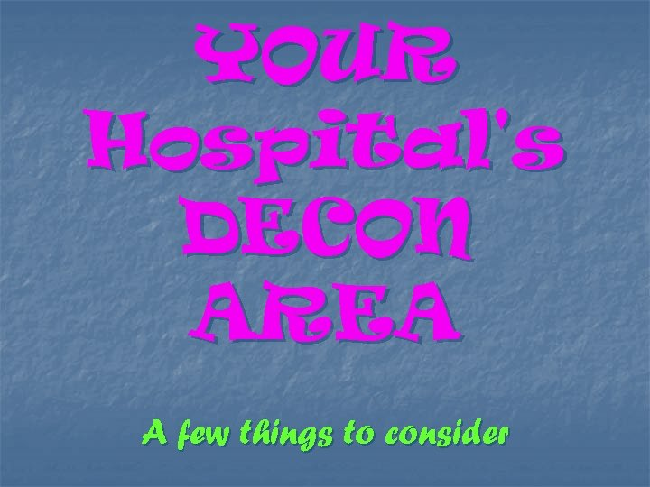 YOUR Hospital's DECON AREA A few things to consider