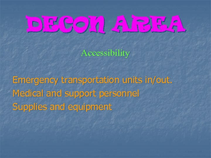 DECON AREA Accessibility Emergency transportation units in/out. Medical and support personnel Supplies and equipment