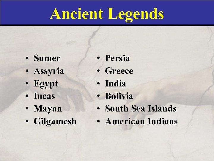 Ancient Legends • • • Sumer Assyria Egypt Incas Mayan Gilgamesh • • •