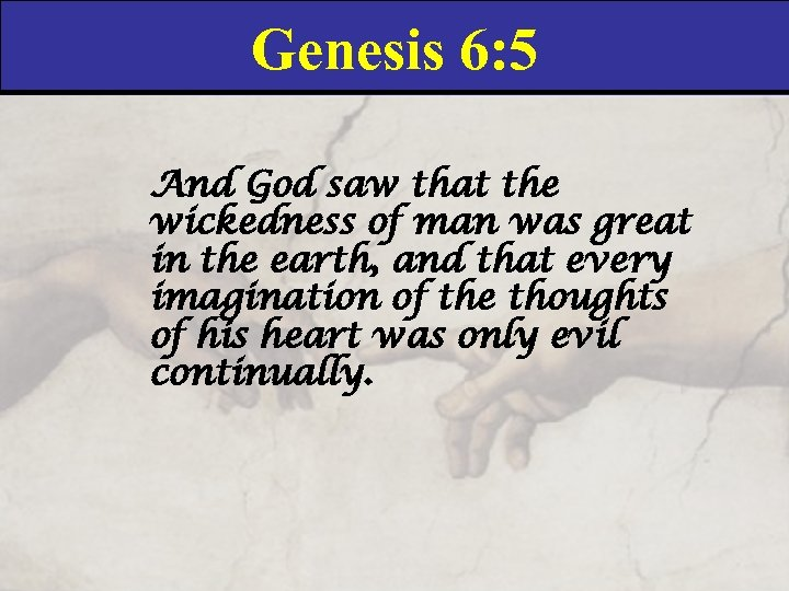 Genesis 6: 5 And God saw that the wickedness of man was great in