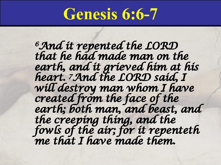 Genesis 6: 6 -7 6 And it repented the LORD that he had made