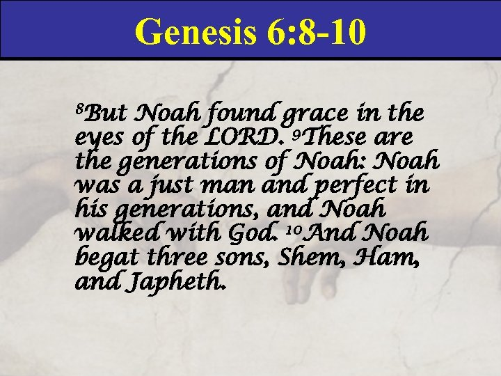 Genesis 6: 8 -10 8 But Noah found grace in the eyes of the