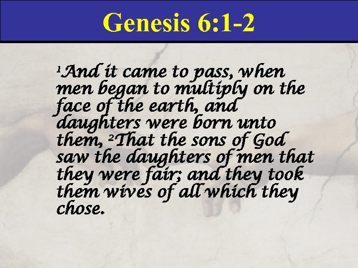 Genesis 6: 1 -2 1 And it came to pass, when men began to