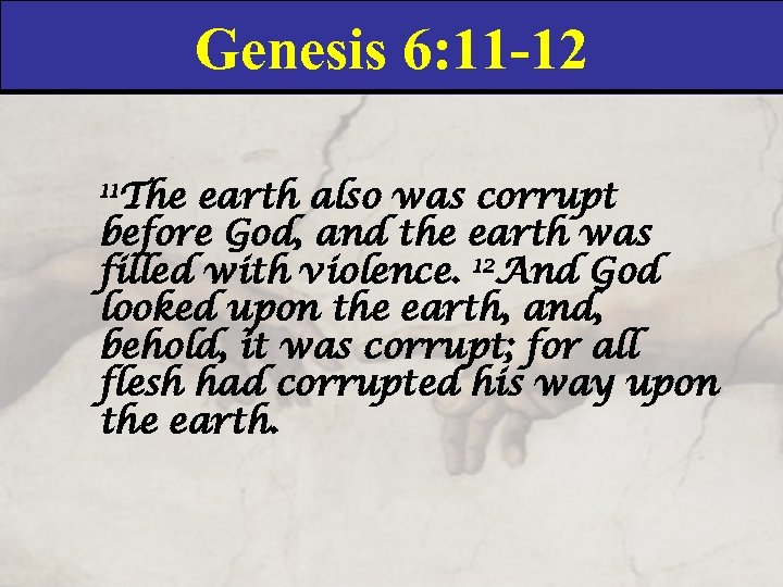 Genesis 6: 11 -12 11 The earth also was corrupt before God, and the