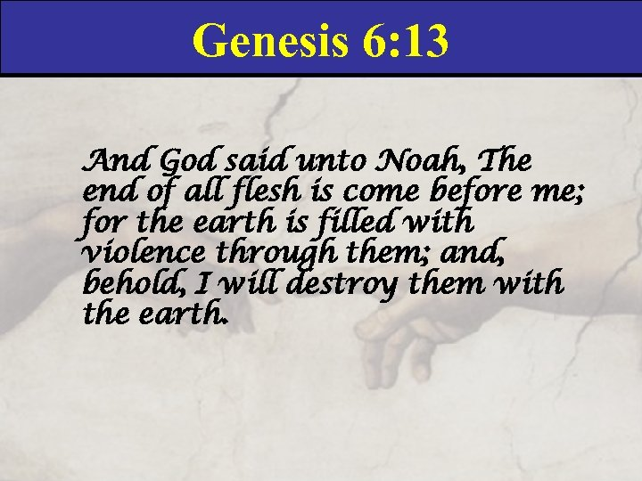 Genesis 6: 13 And God said unto Noah, The end of all flesh is