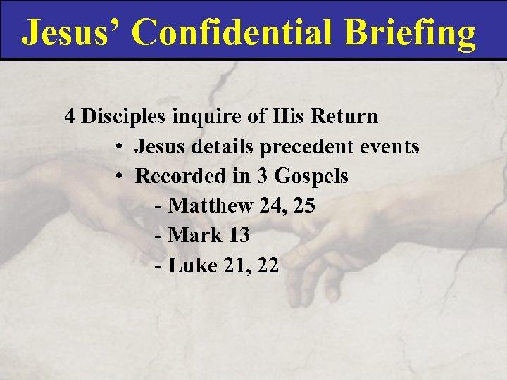 Jesus' Confidential Briefing 4 Disciples inquire of His Return • Jesus details precedent events