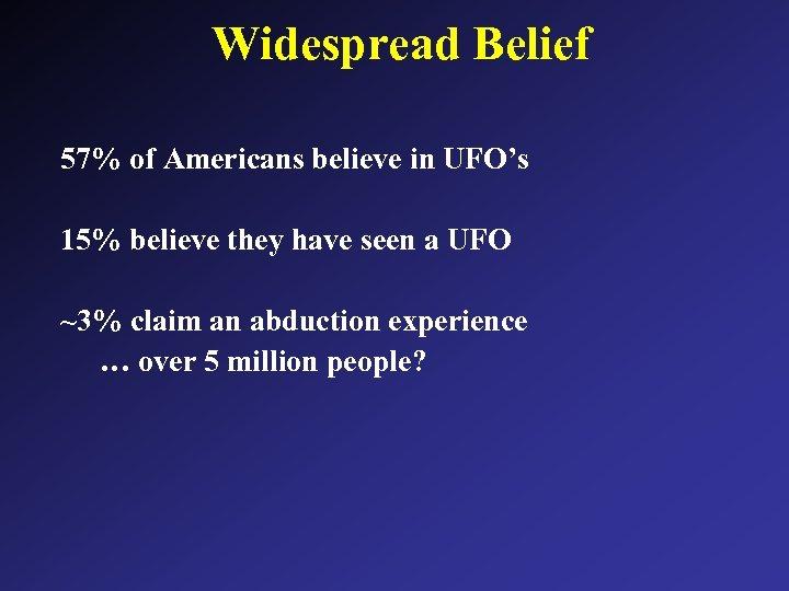 Widespread Belief 57% of Americans believe in UFO's 15% believe they have seen a
