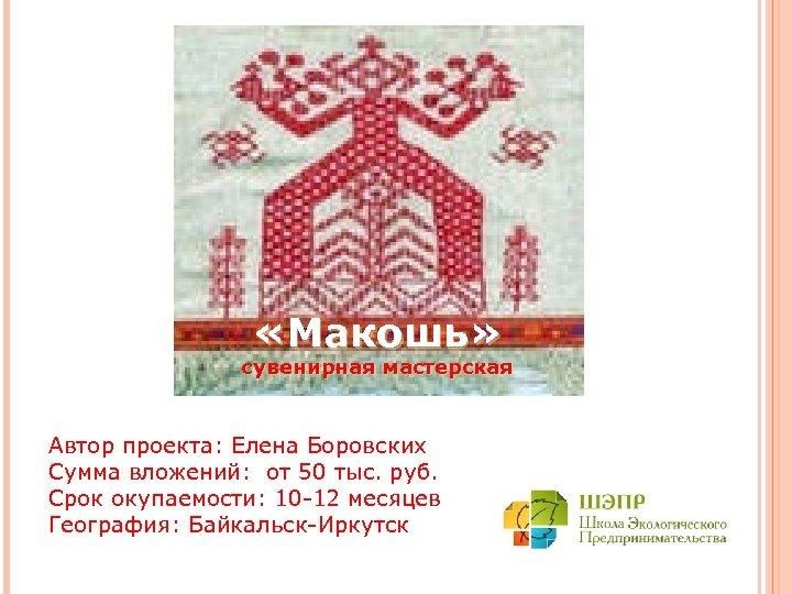 «Макошь» сувенирная мастерская Автор проекта: Елена Боровских Сумма вложений: от 50 тыс. руб.