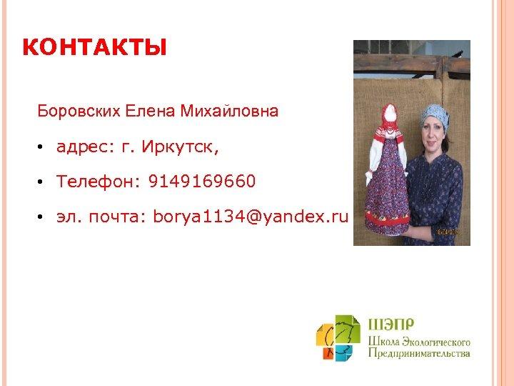 КОНТАКТЫ Боровских Елена Михайловна • адрес: г. Иркутск, • Телефон: 9149169660 • эл. почта: