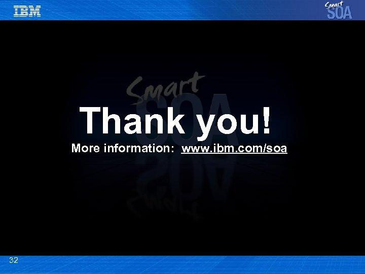 Thank you! More information: www. ibm. com/soa 32