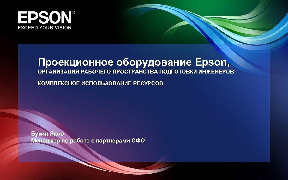 Проекционное оборудование Epson, ОРГАНИЗАЦИЯ РАБОЧЕГО ПРОСТРАНСТВА ПОДГОТОВКИ ИНЖЕНЕРОВ: КОМПЛЕКСНОЕ ИСПОЛЬЗОВАНИЕ РЕСУРСОВ Букин Яков Менеджер