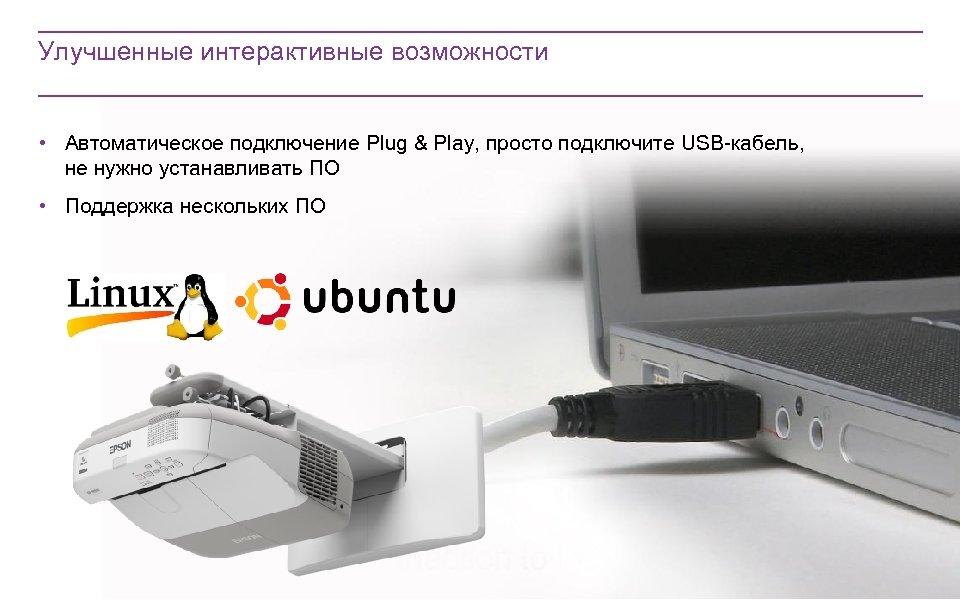 Улучшенные интерактивные возможности • Автоматическое подключение Plug & Play, просто подключите USB-кабель, не нужно