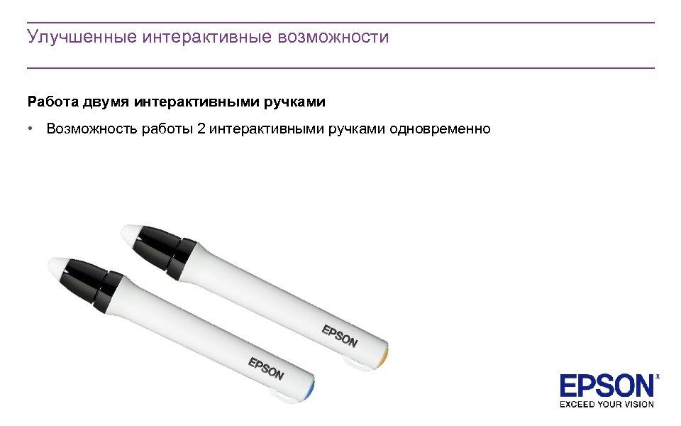 Улучшенные интерактивные возможности Работа двумя интерактивными ручками • Возможность работы 2 интерактивными ручками одновременно