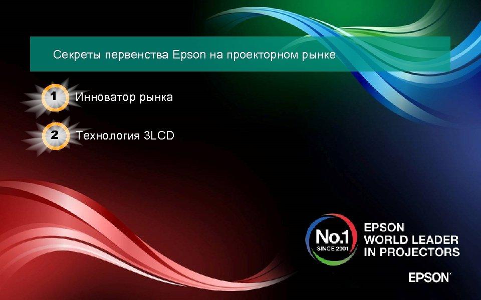 Секреты первенства Epson на проекторном рынке 1 Инноватор рынка 2 Технология 3 LCD