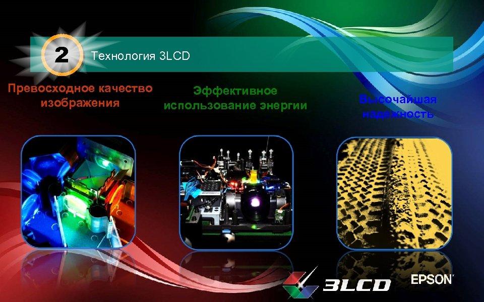 2 Технология 3 LCD Превосходное качество Эффективное изображения использование энергии Высочайшая надежность