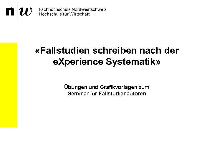 «Fallstudien schreiben nach der e. Xperience Systematik» Übungen und Grafikvorlagen zum Seminar für