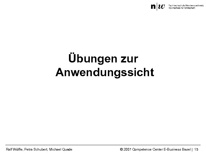 Übungen zur Anwendungssicht Ralf Wölfle, Petra Schubert, Michael Quade © 2007 Competence Center E-Business