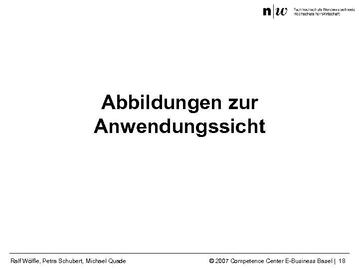 Abbildungen zur Anwendungssicht Ralf Wölfle, Petra Schubert, Michael Quade © 2007 Competence Center E-Business