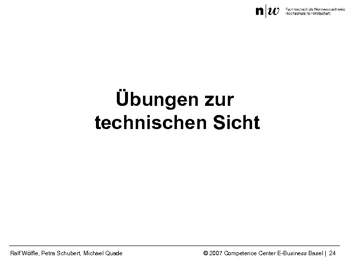 Übungen zur technischen Sicht Ralf Wölfle, Petra Schubert, Michael Quade © 2007 Competence Center