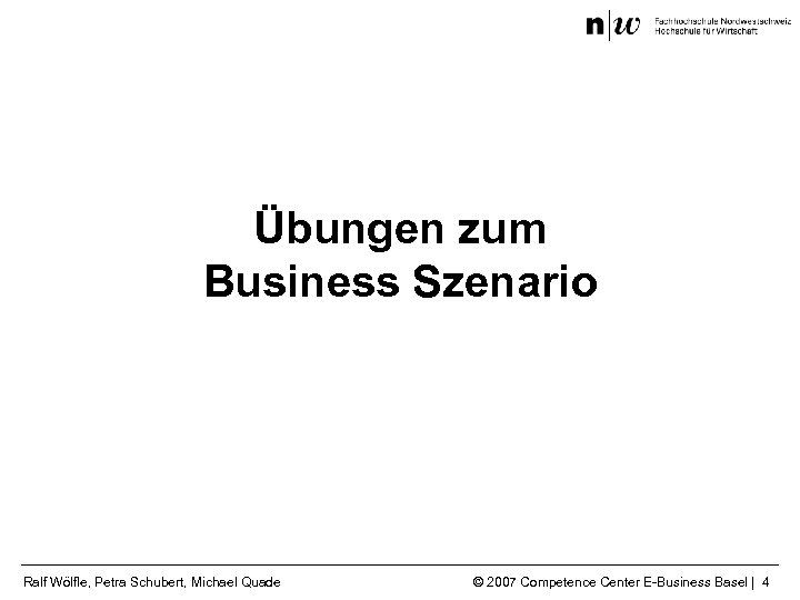 Übungen zum Business Szenario Ralf Wölfle, Petra Schubert, Michael Quade © 2007 Competence Center