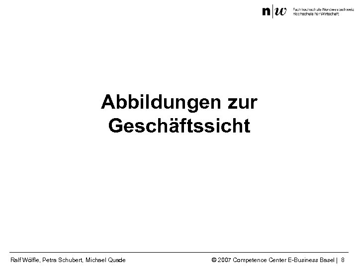 Abbildungen zur Geschäftssicht Ralf Wölfle, Petra Schubert, Michael Quade © 2007 Competence Center E-Business