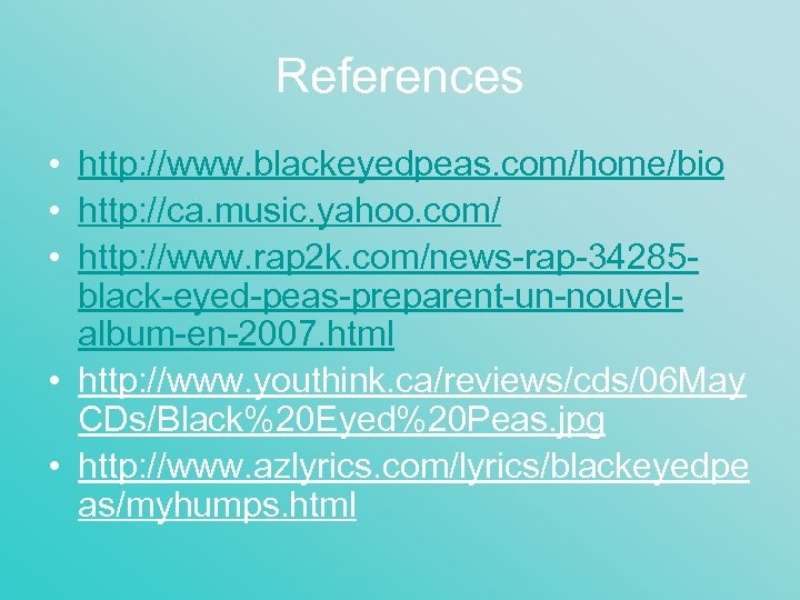 References • http: //www. blackeyedpeas. com/home/bio • http: //ca. music. yahoo. com/ • http: