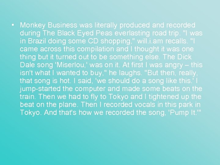 • Monkey Business was literally produced and recorded during The Black Eyed Peas