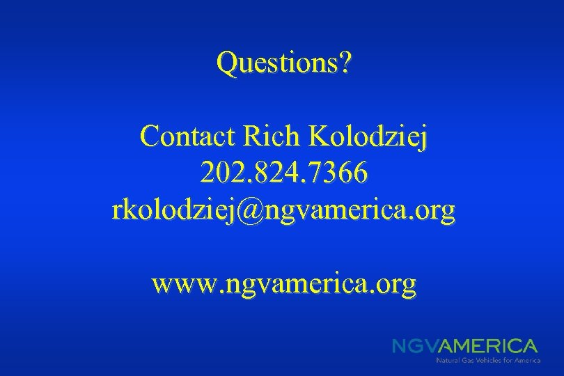Questions? Contact Rich Kolodziej 202. 824. 7366 rkolodziej@ngvamerica. org www. ngvamerica. org