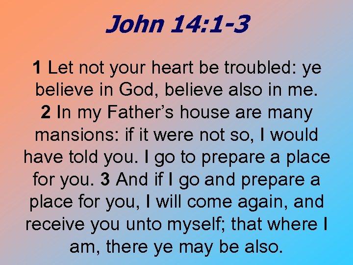 John 14: 1 -3 1 Let not your heart be troubled: ye believe in