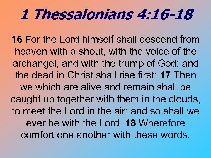 1 Thessalonians 4: 16 -18 16 For the Lord himself shall descend from heaven