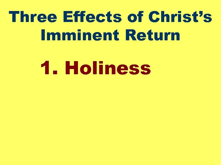 Three Effects of Christ's Imminent Return 1. Holiness