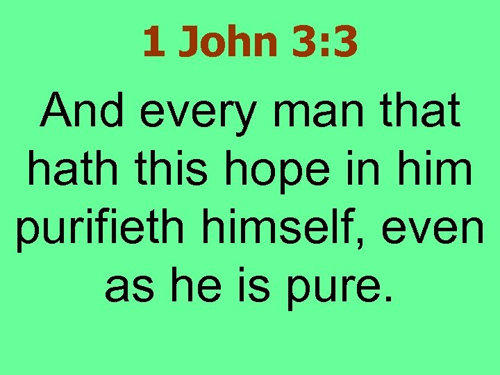 1 John 3: 3 And every man that hath this hope in him purifieth