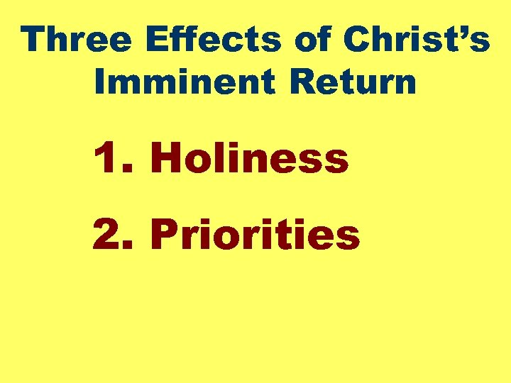 Three Effects of Christ's Imminent Return 1. Holiness 2. Priorities
