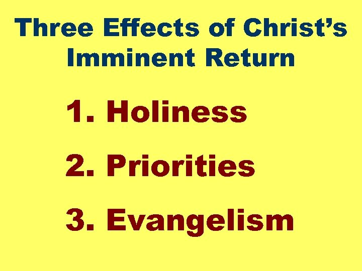 Three Effects of Christ's Imminent Return 1. Holiness 2. Priorities 3. Evangelism