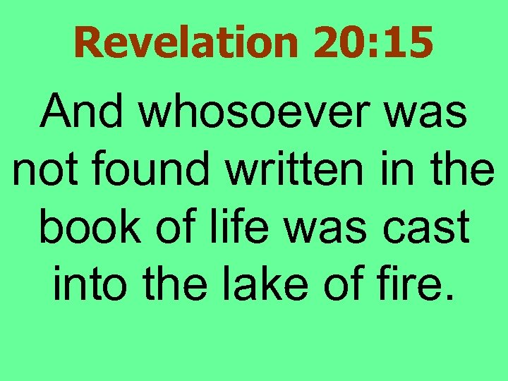 Revelation 20: 15 And whosoever was not found written in the book of life