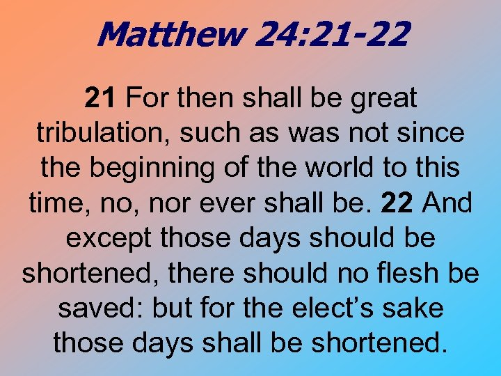 Matthew 24: 21 -22 21 For then shall be great tribulation, such as was