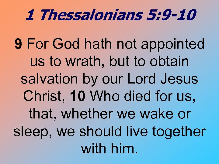 1 Thessalonians 5: 9 -10 9 For God hath not appointed us to wrath,