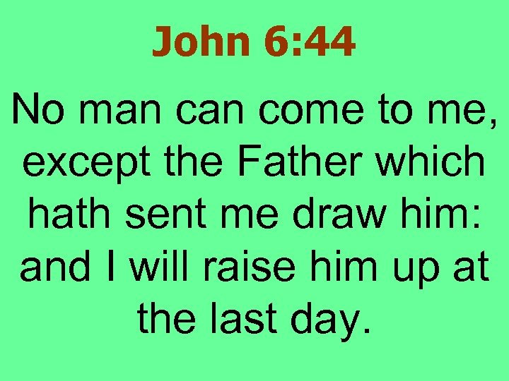 John 6: 44 No man come to me, except the Father which hath sent