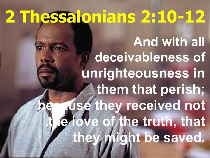 2 Thessalonians 2: 10 -12 And with all deceivableness of unrighteousness in them that