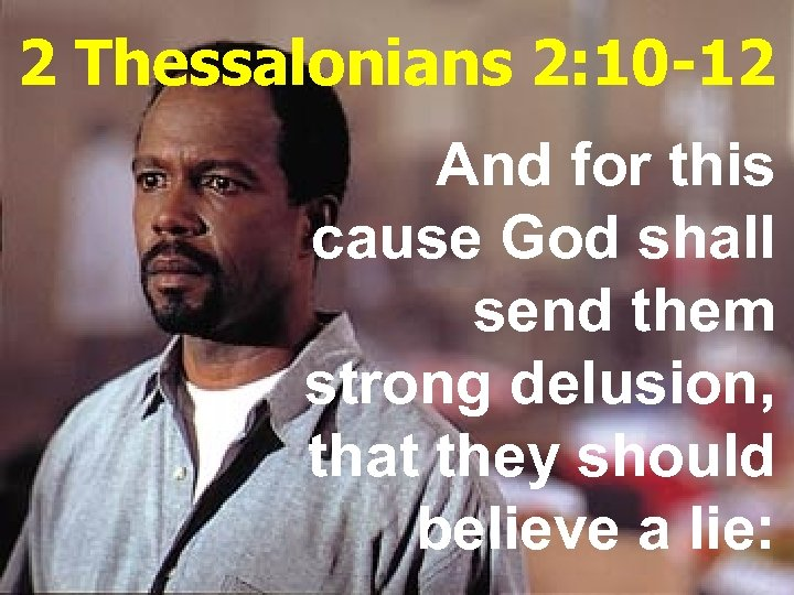 2 Thessalonians 2: 10 -12 And for this cause God shall send them strong