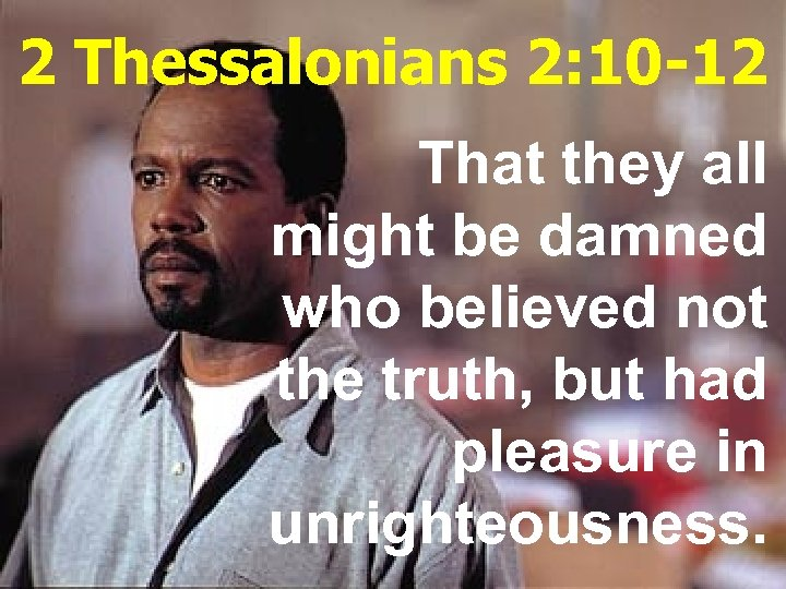 2 Thessalonians 2: 10 -12 That they all might be damned who believed not