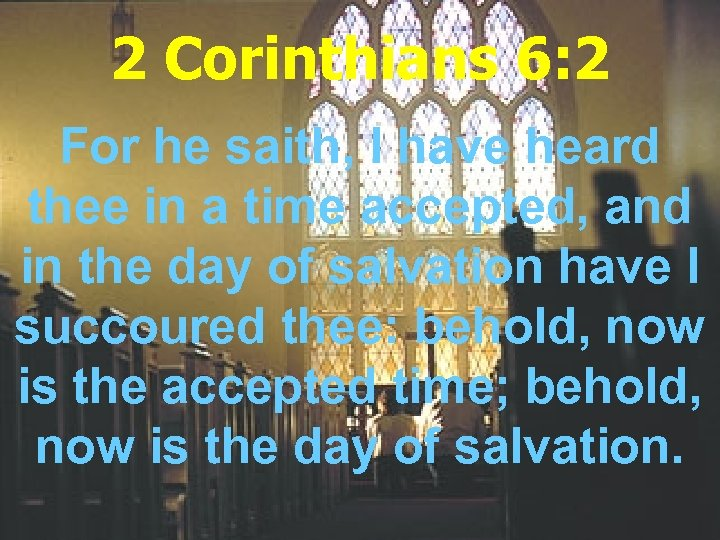 2 Corinthians 6: 2 For he saith, I have heard thee in a time
