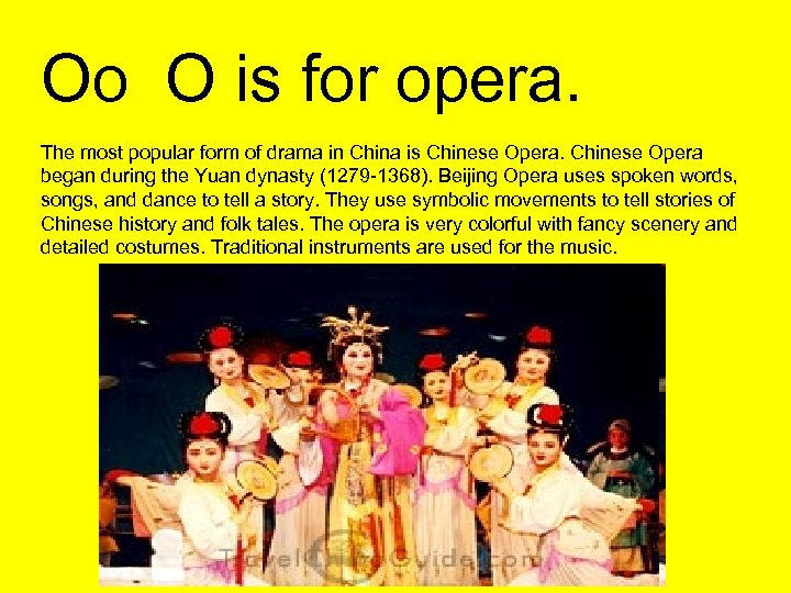 Oo O is for opera. The most popular form of drama in China is