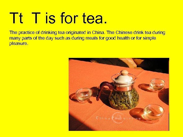 Tt T is for tea. The practice of drinking tea originated in China. The